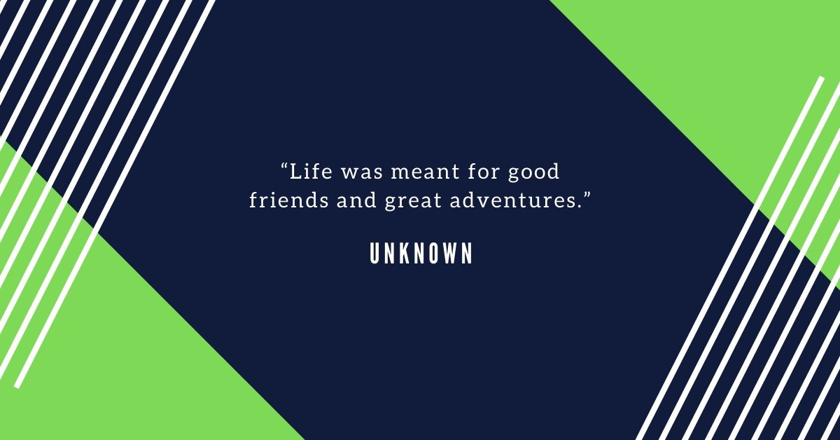 Travel Quote life was meant for good friends and great adventures.